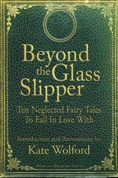 Beyond the Glass Slipper: Ten Neglected Fairy Tales To Fall In Love With / Kate Wolford