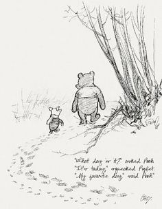 """""""What day is it?"""" asked Pooh  """"It's today,"""" squeaked Piglet.  """"My favorite day,"""" said Pooh."""