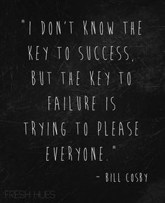 "Quote: ""I don't know the key to success. But the key to failure is trying to please everyone."" - Bill Cosby"