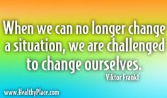 Quotes: When we can no longer change a situation, we are challenged to change ourselves.