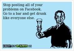 Stop posting all of your  problems on Facebook. Go to a bar and get drunk like everyone else.