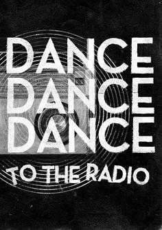 Dance to the radio.