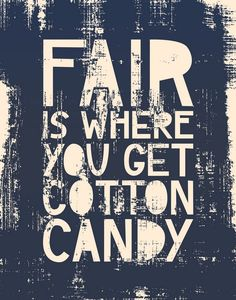 life is not fair  work is not fair love is not fair thank heavens for cotton candy