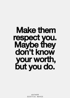 make them respect me:)