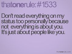 don't read everything on my status too personally because not everything is about you. it's just about people like you