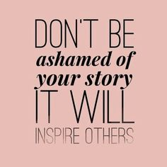 Don't be ashamed of your story It will inspire