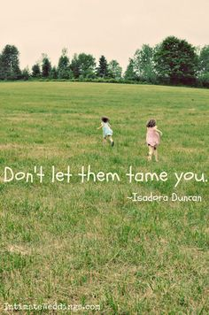 """Don't let them tame you."" Isadora Duncan"