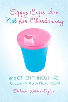 Sippy Cups are Not for Chardonnay...by Stefanie Wilder-Taylor -- In busy Mom-friendly short essays, Wilder-Taylor delivers the empathetic straight dirt on parenting, tackling everything from Mommy & Me classes to attachment parenting. #books #reading