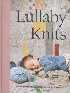 Lullaby Knits: Over 20 knitting patters for 0-2 Year Olds by Vibe Ulrik Sondergard. Knit something sweet for baby! Danish designer Vibe Ulrike Sondergaard has whipped up more than 20 unique patterns for infants and toddlers, all combining comfort with contemporary style.