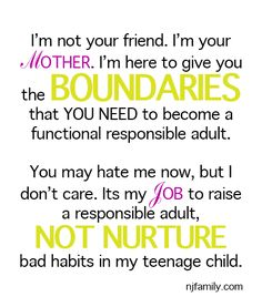 Raising Teens?  I'm not your friend. I'm your Mother. I'm here to give you the BOUNDARIES that YOU NEED to become a functional responsible adult. You may hate me know, but I don't care. It's my JOB to raise a responsible adult, NOT NUTURE bad habits in my teenage child. facebook.com/raisingteens