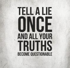 Tell a lie once and all your truths become questionable