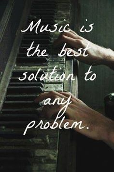 Music is the best solution to any problem. Prayer is the best, but music can be prayer without words!