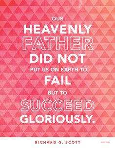 """""""Our Heavenly Father did not put us on the earth to fail, but to succeed gloriously!"""" —Richard G. Scott quotes god lds"""