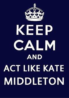 Keep Calm and act like Kate Middleton.