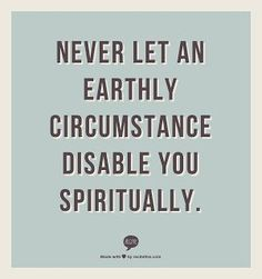 Never let an earthly circumstance disturb you spiritually.