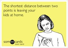 The shortest distance between two points is leaving your kids at home.