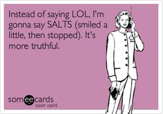 Instead of saying LOL, I'm gonna say SALTS (smiled a little, then stopped). It's more truthful.
