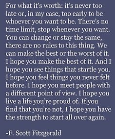 F. Scott Fitzgerald--great words for you and for me--we do not need to hang on to failure--we have the means and strength to begin again--to be what we were meant to be! We can do all things through CHRIST who gives us power to overcome and to excel!