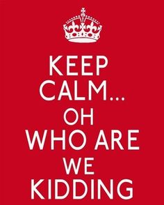 Keep calm...who are we kidding?