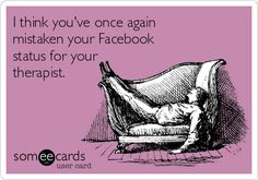 I think you've once again mistaken your Facebook status for your therapist.