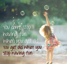 You get old when you stop having fun...