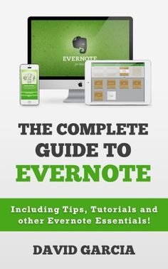 The Complete Guide to Evernote: Including Tips, Tutorials and other Evernote Essentials!