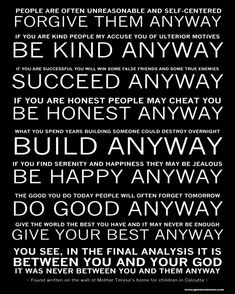 Mother Teresa's - Do it Anyway Poem. Love this. You are called to love, to serve. It doesn't matter how unlovable they seem. You don't get the option to not love. You do it anyway. Great quote.
