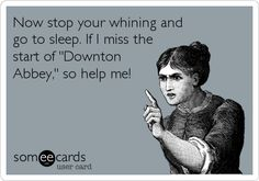 Now stop your whining and go to sleep. If I miss the start of 'Downton Abbey,' so help me!
