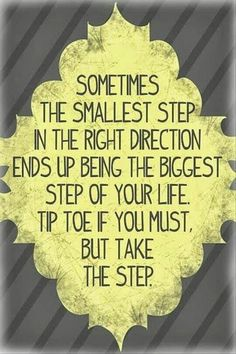 Sometimes the smallest step in the right direction ends up being the biggest step of your life. Tip toe if you must, but take the step.