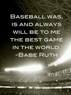 """""""Baseball was, and always will be to me the best game in the world."""" -Babe Ruth"""