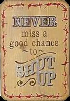 """Never miss a good chance to shut up."" -Will Rogers"