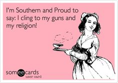 I'm Southern and Proud to say: I cling to my guns and my religion!