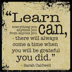 learn everything you can, anytime you can, from anyone you can -there will always come a time when you will be grateful you did. A quote by Sarah Caldwell