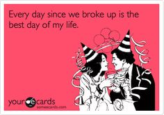 Every day since we broke up is the best day of my life.