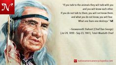 "If you talk to the animals they will talk with you and you will know each other. If you do not talk to them, you will not know them, and what you do not know, you will fear. What one fears one destroys."" —Geswanouth Slahoot (Chief Dan George), Tsleil-Waututh Chief."