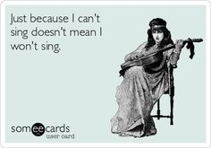 Just because I can't sing doesn't mean I won't sing.