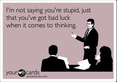I'm not saying you're stupid, just that you've got bad luck when it comes to thinking.