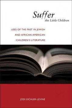 Suffer the little children : uses of the past in Jewish and African American children's literature -  examines classic and contemporary Jewish and African American children's literature. Through close readings of selected titles published since 1945, Jodi Eichler-Levine analyzes what is at stake in portraying religious history for young people, particularly when the histories in question are traumatic ones.