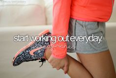 start working out everyday.