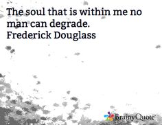 The soul that is within me no man can degrade. Frederick Douglass