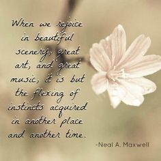 """""""When we rejoice in beautiful scenery, great art, and great music, it is but the flexing of instincts acquired in another place and another time."""" -Neal A. Maxwell http://aboutgod.co/1076/the-glory-of-god-is-intelligence Music, Art, Beauty, Life"""