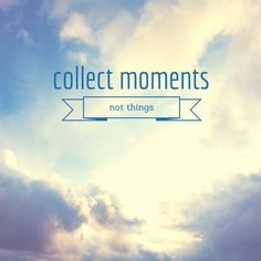 Collect moments, not things.  My favourite quote!