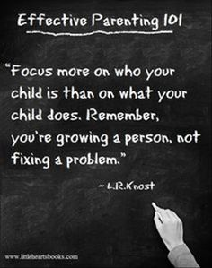 """Focus more on who your child is than on what your child does. Remember, you're growing a person, not fixing a problem."" - L.R. Knost"