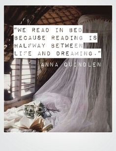 """""""We read in bed because reading is halfway between life and dreaming, Our own consciousness in someone else's mind."""" Anna Quindlen"""