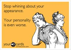 Stop whining about your appearance. Your personality is even worse. #ecards