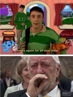 "I remember watching Blue's Clues. It was one of my favorites. Blue was so adorable. When the new guy came on, I felt betrayed, like that Harry Potter meme ""How dare you stand where he stood!!!!"" I watched like two episodes of him & that was it. Never watched it again."