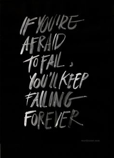 Don't be afraid of failing... but afraid of not giving it your all.