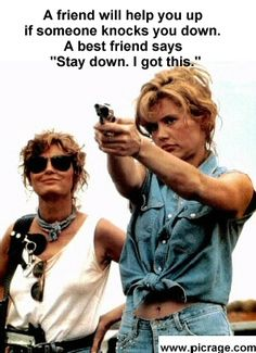 Best Friends. Thelma and Louise. One of my favorite movies. and it's not because it has a hot young Brad Pitt in it.......