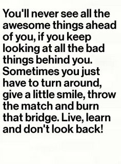 """""""You'll never see all the awesome things ahead of you if you keep looking at all the bad things behind you. Sometimes you just have to turn around, give a little smile, throw the match and burn that bridge. Live, learn, and don't look back!"""""""