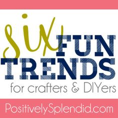 Six Fun Trends for Crafters and DIYers